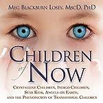 The Children of Now: Crystalline Children, Indigo Children, Star Kids, Angels on Earth, and the Phenomenon of Transitional Children | Meg Blackburn Losey