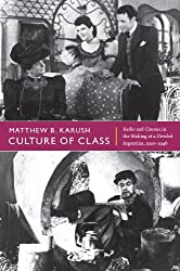 Culture of Class: Radio and Cinema in the Making of a Divided Argentina, 1920-1946