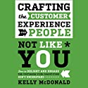 Crafting the Customer Experience for People Not Like You: How to Delight and Engage the Customers Your Competitors Don't Understand Audiobook by Kelly McDonald Narrated by Vanessa Hart