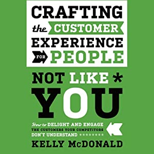 Crafting the Customer Experience for People Not Like You: How to Delight and Engage the Customers Your Competitors Don't Understand | [Kelly McDonald]