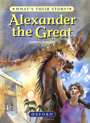 Alexander the Great: The Greatest Ruler of the Ancient World (What's Their Story?)