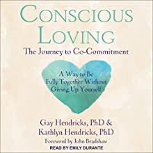 Conscious Loving: The Journey to Co-Commitment Audiobook by Gay Hendricks, PhD, Kathlyn Hendricks, PhD, John Bradshaw - foreword Narrated by Emily Durante