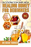 Healing Honey For Beginners: How To Use Honey To Cure, Beautify And Heal (Herbal Remedies, Cures, Antiviral, Antibacterial, Natural, Cure, Skin, Hair, ... (The Doctors Smarter Self Healing Series)