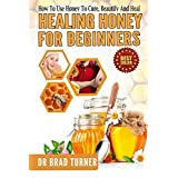 Healing Honey For Beginners: How To Use Honey To Cure, Beautify And Heal (Herbal Remedies, Cures, Antiviral, Antibacterial, Natural, Cures, Skin, Hair, ... (The Doctor's Smarter Self Healing Series) ~ Dr Brad Turner