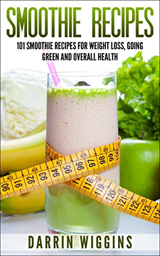 Smoothie Recipes: 101 Smoothie Recipes For Weight Loss, Going Green and Overall Health (Smoothies For Weight Loss) by Darrin Wiggins