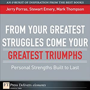 From Your Greatest Struggles Come Your Greatest Triumphs: Personal Strengths Built to Last | [Jerry Porras, Stewart Emery, Mark Thompson]