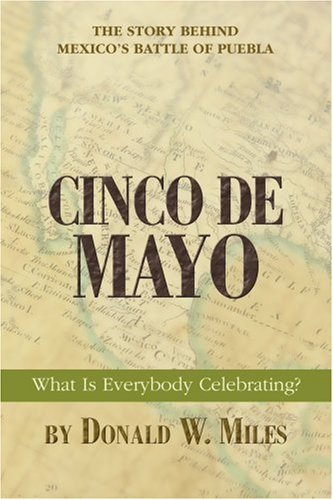 Cinco De Mayo: What Is Everybody Celebrating? : The Story behind Mexico's Battle of Puebla
