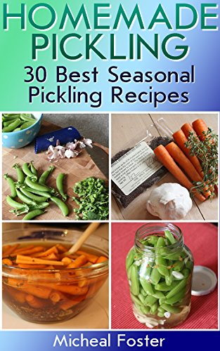 Homemade Pickling: 30 Best Seasonal Pickling Recipes!: (Pickles, Pickles Recipe, Best Salting Recipes) (Salting and Pickling at Home) by Micheal Foster
