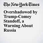 Overshadowed by Trump-Comey Standoff, a Warning About Russia | Peter BakerandDavid E. Sanger