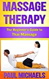 Massage Therapy: The Beginners Guide to Thai Massage (Massage Guides for Everyday Health Book 6)