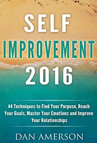Self-Improvement 2016: 44 Techniques to Find Your Purpose, Reach Your Goals, Master Your Emotions and Improve Your Relationships (Self Improvement, New Years Resolution 2016, Reach Your Goals)