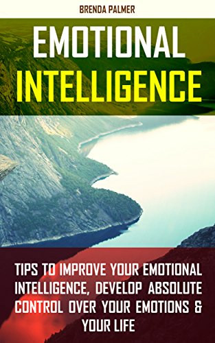 Emotional Intelligence: Tips to Improve Your Emotional Intelligence, Develop Absolute Control Over Your Emotions & Your Life PDF