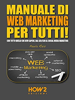 MANUALE DI WEB MARKETING PER TUTTI! Con tutto quello che devi sapere, dal SEO/SEM al Social Media Marketing (HOW2 Edizioni Vol. 94)