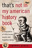 That's Not in My American History Book: A Compilation of Little-Known Events and Forgotten Heroes (158979107X) by Ayres, Thomas