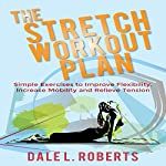 The Stretch Workout Plan: Simple Exercises to Improve Flexibility, Increase Mobility and Relieve Tension | Dale L. Roberts