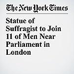 Statue of Suffragist to Join 11 of Men Near Parliament in London | Steven Erlanger
