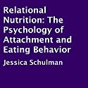 Relational Nutrition: The Psychology of Attachment and Eating Behavior (       UNABRIDGED) by Jessica Schulman Narrated by Allen Prohaska
