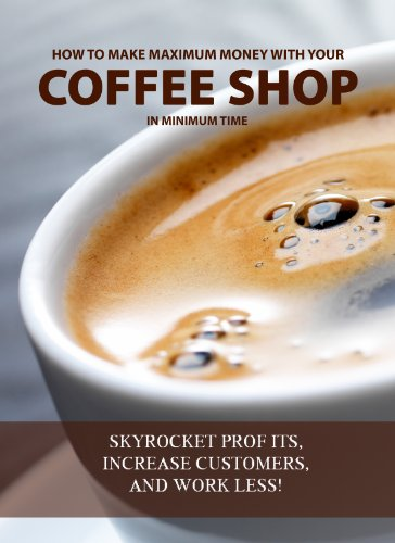 How to Make Maximum Money with Your Coffee Shop - Skyrocket Profits, Increase Customers, and Work Less!
