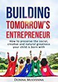 BUILDING TOMORROW'S ENTREPRENEUR: How to preserve the social, creative and natural greatness your child is born with.