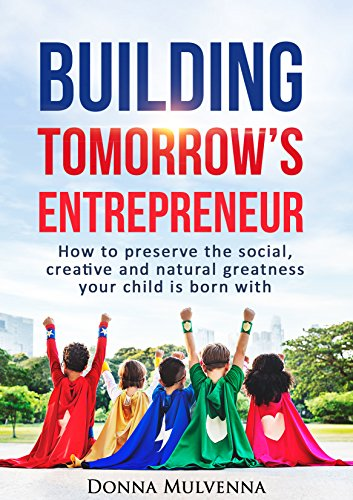 BUILDING TOMORROW'S ENTREPRENEUR: How to preserve the social, creative and natural greatness your child is born with