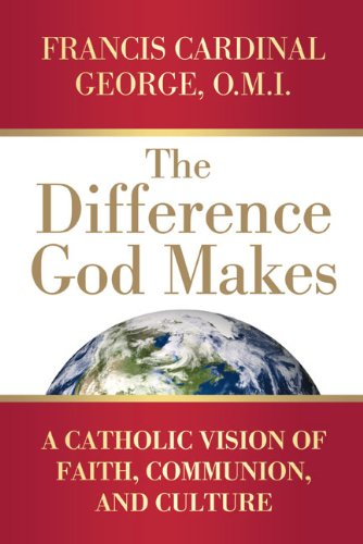 The Difference God Makes: A Catholic Vision of Faith, Communion, and Culture, FRANCIS CARDINAL GEORGE OMI