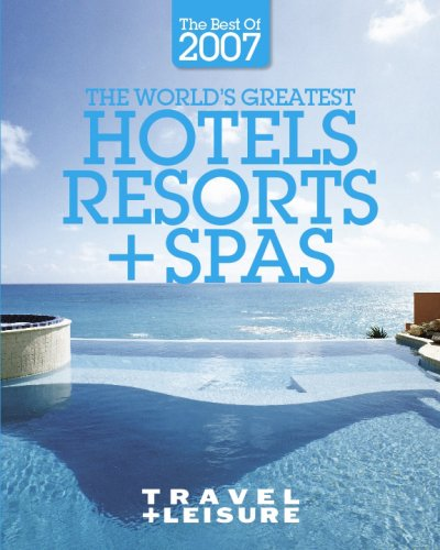 The World's Greatest Hotels, Resorts + Spas : the Best of 2007