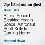 After a Record-Breaking Year in Space, Astronaut Scott Kelly Is Coming Home | Rachel Feltman