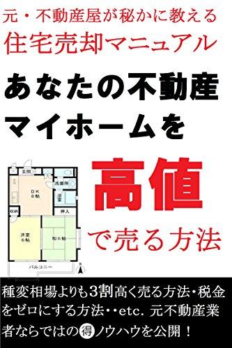 あなたの不動産マイホームを高値で売る方法: 元・不動産屋が秘かに教える 住宅売却マニュアル
