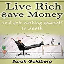 Live Rich, Save Money, and Quit Working Yourself to Death (       UNABRIDGED) by Sarah Goldberg Narrated by Amy Smolinski