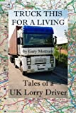 Truck This For A Living: Tales Of A UK Lorry Driver