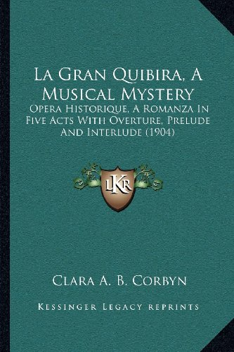 La Gran Quibira, a Musical Mystery: Opera Historique, a Romanza in Five Acts with Overture, Prelude and Interlude (1904)