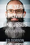 The Year of Living like Jesus: My Journey of Discovering What Jesus Would Really Do (0310519691) by Dobson, Edward G.