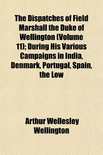 The Dispatches of Field Marshall the Duke of Wellington (Volume 11); During His Various Campaigns in India, Denmark, Portugal, Spain, the Low