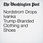 Nordstrom Drops Ivanka Trump-Branded Clothing and Shoes | David A. Fahrenthold,Sarah Halzack
