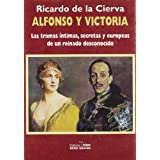 Alfonso y Victoria / Alfonso and Victory: Las tramas intimas, secretas y europeas de un reinado desconocido/The...