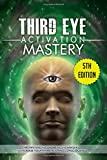 Third Eye Activation Mastery: Proven And Fast Working Techniques To Increase Awareness And Consciousness