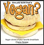 Are you sure that's vegan?: Vegan clones of your favorite breakfasts: 1 Claire Gosse
