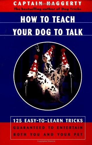 How To Teach Your Dog To Talk: 125 Easy-To-Learn Tricks Guaranteed To Entertain Both You And Your Pet