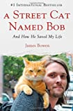 A Street Cat Named Bob: And How He Saved My Life James Bowen