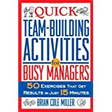 Quick Team-Building Activities for Busy Managers: 50 Exercises That Get Results in Just 15 Minutes ~ Brian Cole Miller