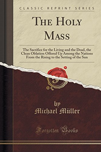 The Holy Mass: The Sacrifice for the Living and the Dead, the Clean Oblation Offered Up Among the Nations From the Rising to the Setting of the Sun (Classic Reprint) by Michael M??ller (2016-06-20)