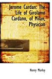 Jerome Cardan: The Life of Girolamo Cardano, of Milan, Physician