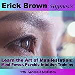 Learn the Art of Manifestation with Hypnosis & Meditation: Mind Power, Psychic Intuition Training | Erick Brown