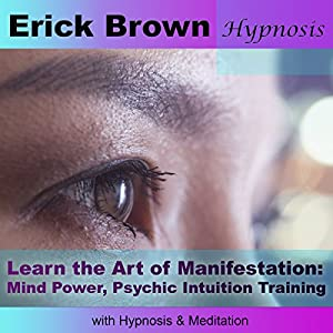 Learn the Art of Manifestation with Hypnosis & Meditation: Mind Power, Psychic Intuition Training Audiobook