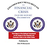 The Financial Crisis Inquiry Report: Final Report of the National Commission on the Causes of the Financial and Economic Crisis in the United States Official Government Edition (2011) Expanded Documentation Edition