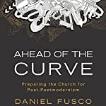 Ahead of the Curve: Preparing the Church for Post-Postmodernism | Daniel Fusco