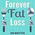 Forever Fat Loss: Escape the Low Calorie and Low Carb Diet Traps and Achieve Effortless and Permanent Fat Loss by Working with Your Biology Instead of Against It Audiobook by Ari Whitten Narrated by Dan Culhane