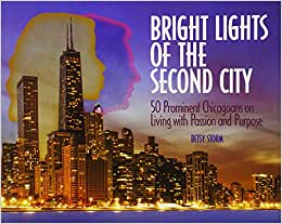 Bright Lights Of The Second City: 50 Prominent Chicagoans On Living With Passion And Purpose