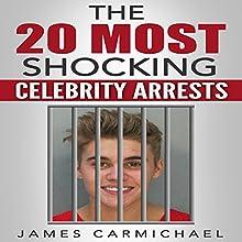 The 20 Most Shocking Celebrity Arrests   Livre audio Auteur(s) : James Carmichael Narrateur(s) : Trevor Clinger