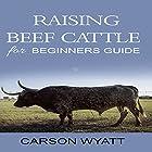 Raising Beef Cattle for Beginner's Guide Hörbuch von Carson Wyatt Gesprochen von: JP Worlton